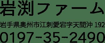 岩渕ファーム 岩手県奥州市江刺愛宕字天間沖192 0197-35-2490